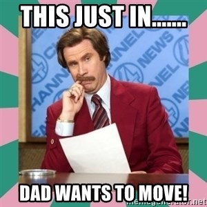 anchorman - This just in....... Dad wants to move!