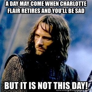 Not this day Aragorn - a day may come when charlotte flair retires and you'll be sad but it is not this day!