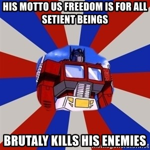 Optimus Prime - HIS MOTTO US FREEDOM IS FOR ALL SETIENT BEINGS BRUTALY KILLS HIS ENEMIES