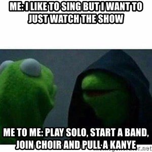 evil kermit top blank - Me: I like to sing but I want to just watch the show  Me to Me: play solo, start a band, join choir and pull a kanye