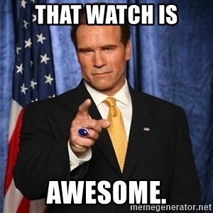 arnold schwarzenegger - that watch is awesome.