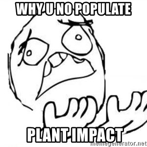 WHY SUFFERING GUY - why u no populate  plant impact