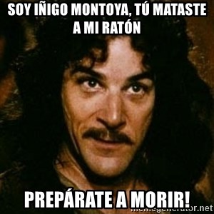 You keep using that word, I don't think it means what you think it means - Soy iñigo montoya, tú mataste a mi ratón  Prepárate a morir!