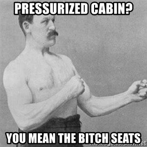 overly manly man - Pressurized cabin? You mean the bitch seats