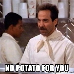 No Soup for You -  No potato for you