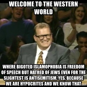 Whose Line - Welcome to the Western world Where bigoted islamophobia is freedom of speech but hatred of jews even for the slightest is antisemitism. Yes, because we are hypocrites and we know that