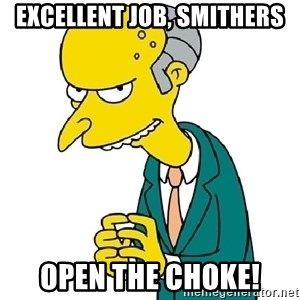 Mr Burns meme - Excellent Job, Smithers Open the choke!