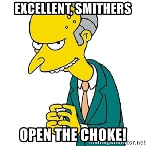 Mr Burns meme - Excellent, Smithers Open the choke!