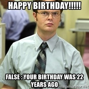 Dwight Shrute - Happy birthday!!!!! False : Your birthday was 22 years ago
