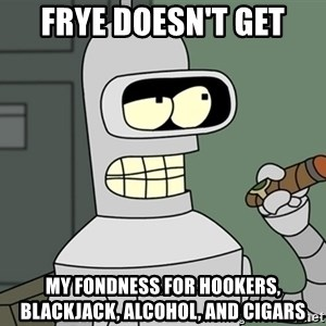Bender - frye doesn't get my fondness for hookers, blackjack, alcohol, and cigars