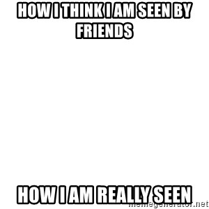 Blank Template - How I think I am Seen by friends How I am really seen