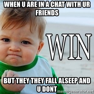 Win Baby - When u are in a chat with ur friends but they they fall alseep and u dont