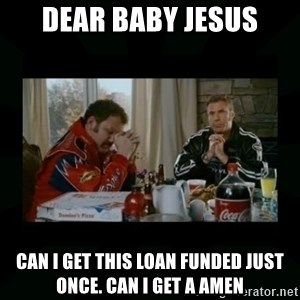 Dear lord baby jesus - Dear Baby Jesus Can i get this loan funded just once. Can i get a amen
