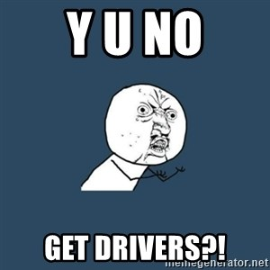 y you no - y u no get drivers?!