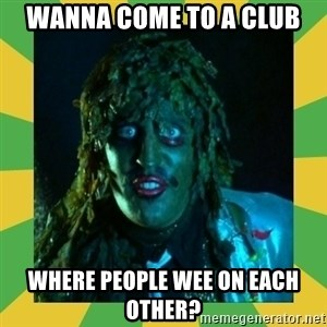 Old Greg - wanna come to a club where people wee on each other?