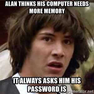 Conspiracy Guy - Alan thinks his computer needs more memory it always asks him his password Is