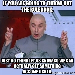 Dr Evil meme - If you are going to throw out the rulebook, just do it and let us know so we can actually get something accomplished.