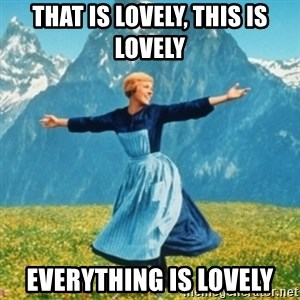 Sound Of Music Lady - That is lovely, This is lovely EVERything is lovely