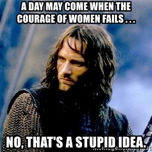 Not this day Aragorn - A day may come when the courage of women fails . . . No, that's a stupid idea.