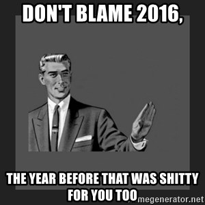 kill yourself guy blank - Don't Blame 2016,  The year before that was shitty for you too