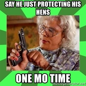Madea - Say he just protecting his hens One mo time