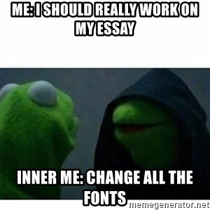 evil kermit top blank - ME: I SHOULD REALLY WORK ON MY ESSAY INNER ME: CHANGE ALL THE FONTS
