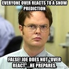 "Dwight Shrute - Everyone over reacts to a snow prediction FALSE! Joe does not ""over react""...he prepares."