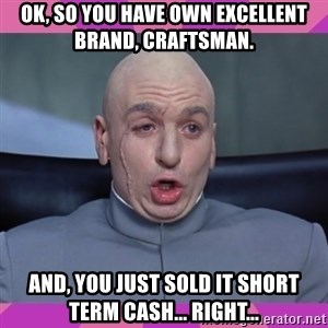 drevil - OK, so you have own excellent brand, Craftsman. And, you just sold it short term cash... right...