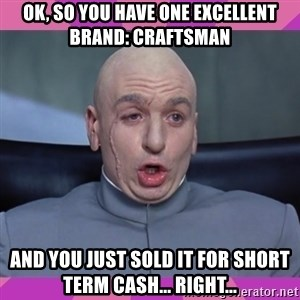 drevil - OK, so you have one excellent brand: Craftsman And you just sold it for short term cash... right...