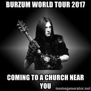 Black Metal - burzum world tour 2017 coming to a church near you