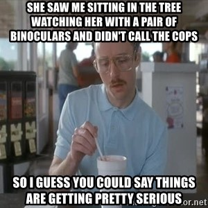 Serious Kip - She saw me sitting in the tree watching her with a pair of binoculars and didn't call the cops so I guess you could say things are getting pretty serious