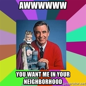 mr rogers  - awwwwww you want me in your neighborhood
