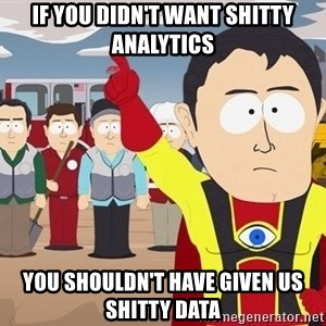 Captain Hindsight South Park - IF YOU DIDN'T WANT SHITTY ANALYTICS YOU SHOULDN'T HAVE GIVEN US SHITTY DATA