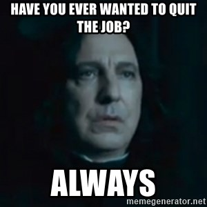 Always Snape - Have you ever wanted to quit the job? always