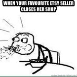 Cereal Guy Spit - WHEN YOUR FAVOURITE ETSY SELLER CLOSES HER SHOP