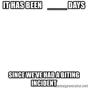 Blank Template - It has been    ____ days  since we've had a biting incident