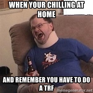 Fuming tourettes guy - When your chilling at home   and remember you have to do a TRF