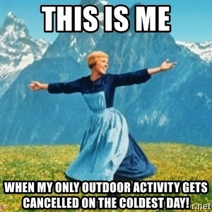 Sound Of Music Lady - This is me When my only outdoor activity gets cancelled on the coldest day!