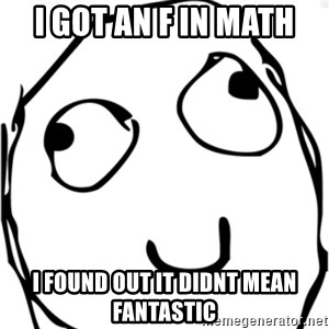 Derp meme - i got an f in math i found out it didnt mean fantastic