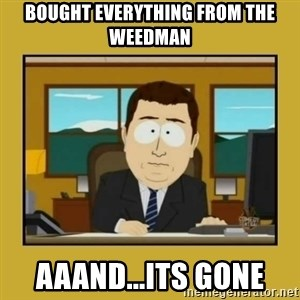 aaand its gone - bought everything from the weedman aaand...its gone