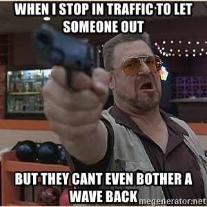 WalterGun - When I stop in traffic to let someone out But they cant even bother a wave back