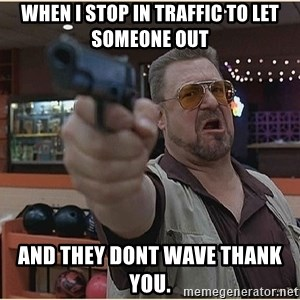 WalterGun - When I stop in traffic to let someone out And they dont wave thank you.