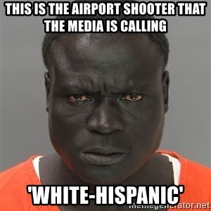 Jailnigger - This is the airport shooter that the media is calling 'White-hispanic'