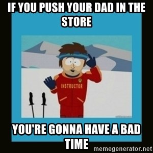 South Park Ski Instructor - If you push your dad in the store you're gonna have a bad time