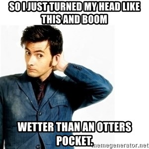 Doctor Who - So I just turned my head like this and BOOM Wetter than an otters pocket.
