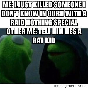evil kermit top blank - Me: I just killed someone I don't know in guru with a raid nothing special                                                                                                                                                                                                        Other me: Tell him hes a rat kid