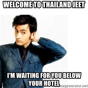 Doctor Who - welcome to thailand jeet i'm waiting for you below your hotel