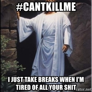 Hell Yeah Jesus - #cantkillme I just take breaks when I'm tired of all your shit