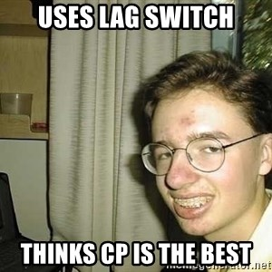 uglynerdboy - Uses lag switch Thinks cp is the best