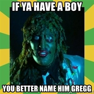 Old Greg - if ya have a boy you better name him gregg